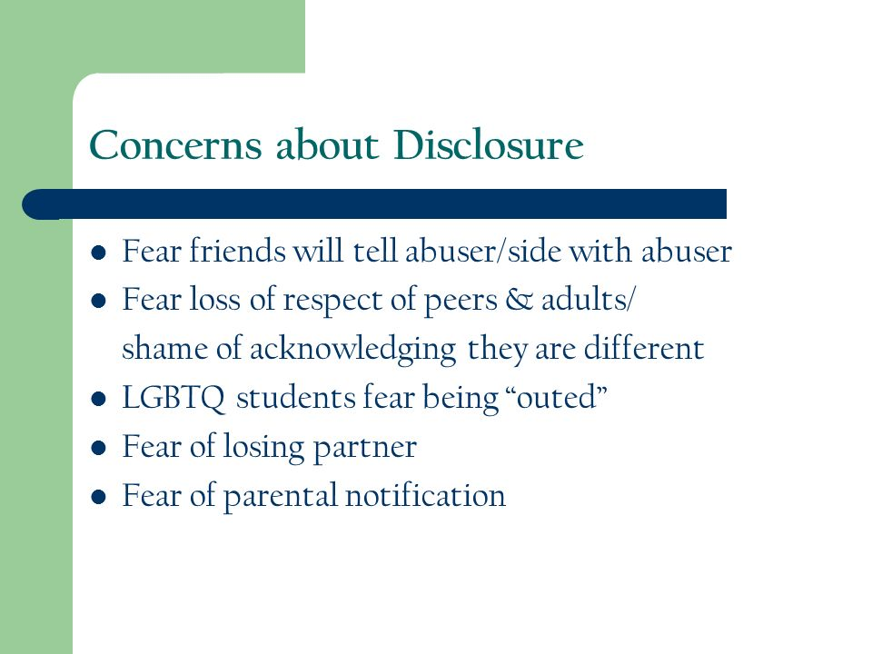 Concerns about Disclosure Fear friends will tell abuser/side with abuser Fear loss of respect of peers & adults/ shame of acknowledging they are different LGBTQ students fear being outed Fear of losing partner Fear of parental notification