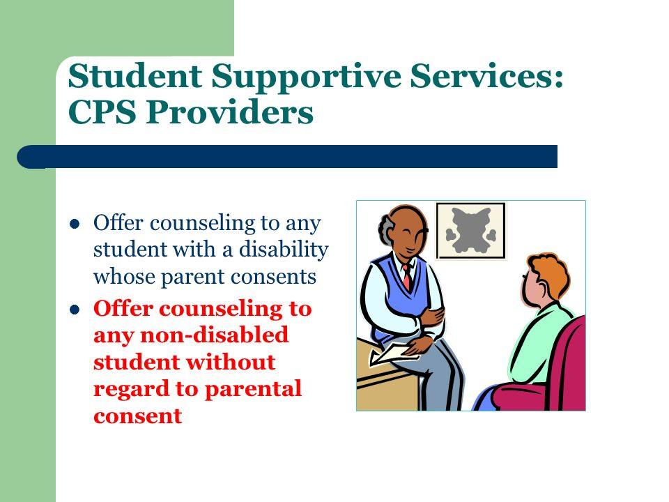 Student Supportive Services: CPS Providers Offer counseling to any student with a disability whose parent consents Offer counseling to any non-disable