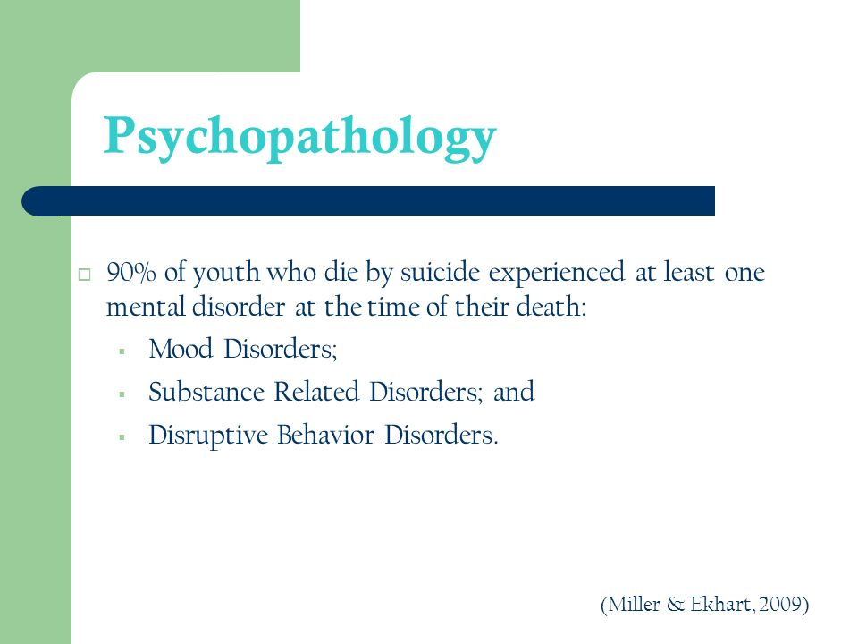 Psychopathology 90% of youth who die by suicide experienced at least one mental disorder at the time of their death: Mood Disorders; Substance Related Disorders; and Disruptive Behavior Disorders.