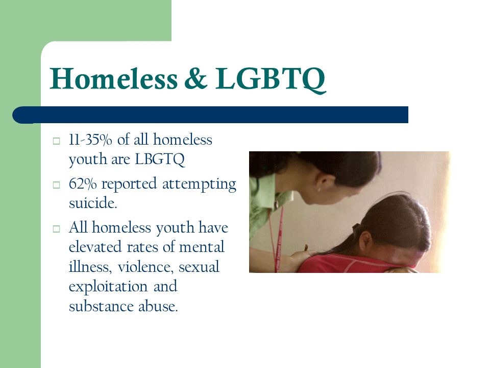 Homeless & LGBTQ 11-35% of all homeless youth are LBGTQ 62% reported attempting suicide. All homeless youth have elevated rates of mental illness, vio