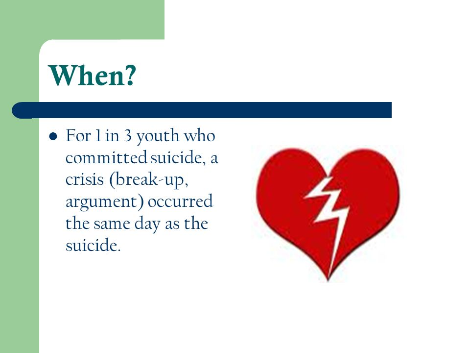 When? For 1 in 3 youth who committed suicide, a crisis (break-up, argument) occurred the same day as the suicide.