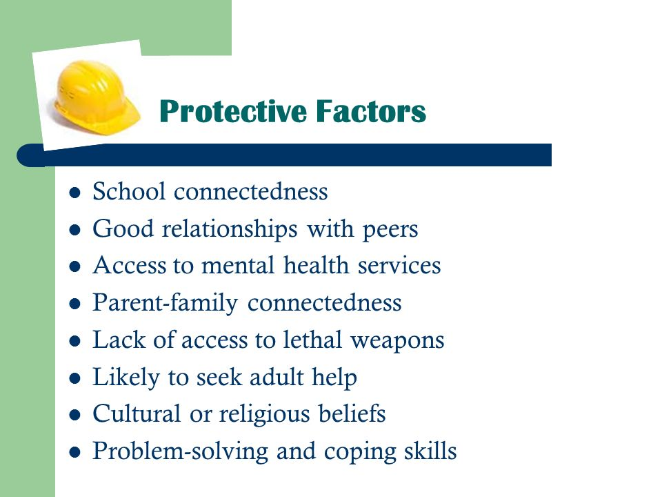 Protective Factors School connectedness Good relationships with peers Access to mental health services Parent-family connectedness Lack of access to l