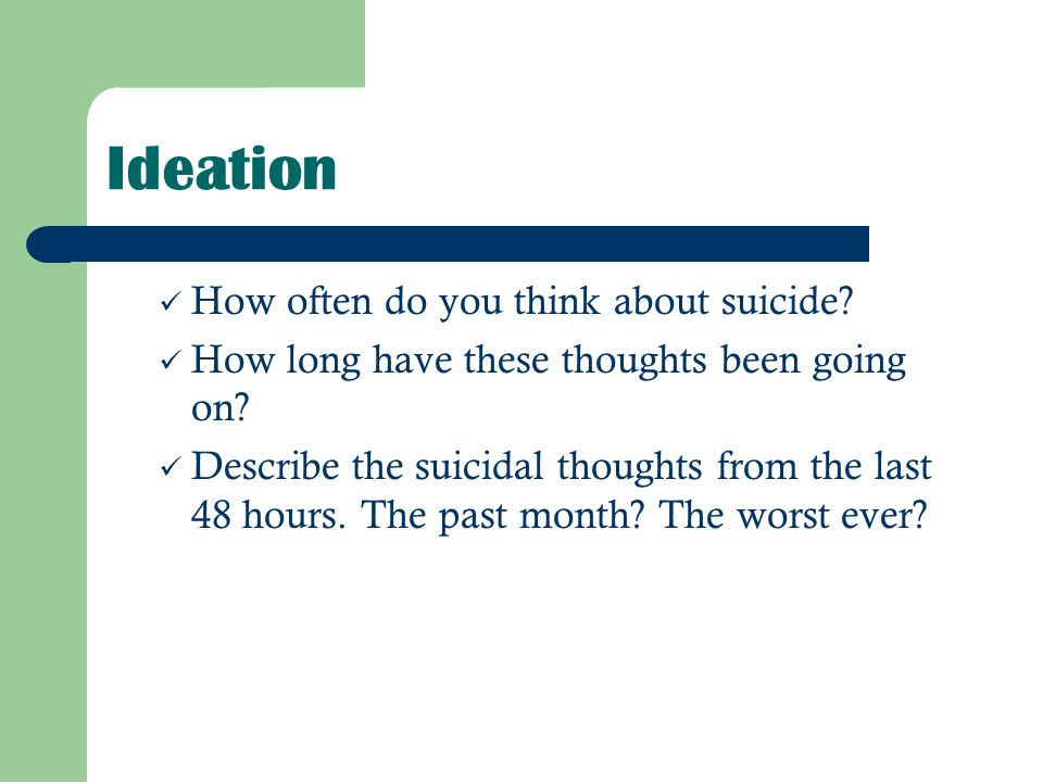 Ideation How often do you think about suicide? How long have these thoughts been going on? Describe the suicidal thoughts from the last 48 hours. The