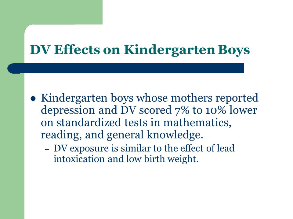 DV Effects on Kindergarten Boys Kindergarten boys whose mothers reported depression and DV scored 7% to 10% lower on standardized tests in mathematics