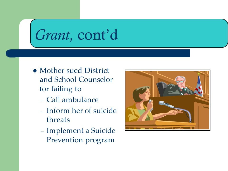 Grant, contd Mother sued District and School Counselor for failing to – Call ambulance – Inform her of suicide threats – Implement a Suicide Prevention program