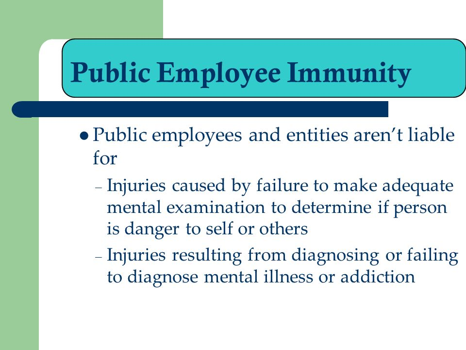 Public Employee Immunity Public employees and entities arent liable for – Injuries caused by failure to make adequate mental examination to determine