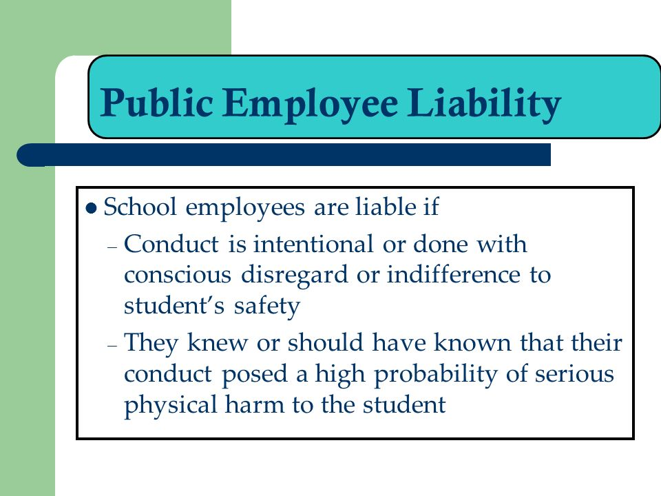 Public Employee Liability School employees are liable if – Conduct is intentional or done with conscious disregard or indifference to students safety