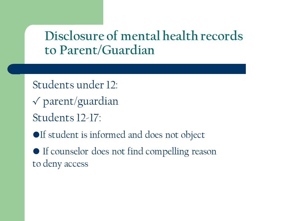 Disclosure of mental health records to Parent/Guardian Students under 12: parent/guardian Students 12-17: If student is informed and does not object If counselor does not find compelling reason to deny access
