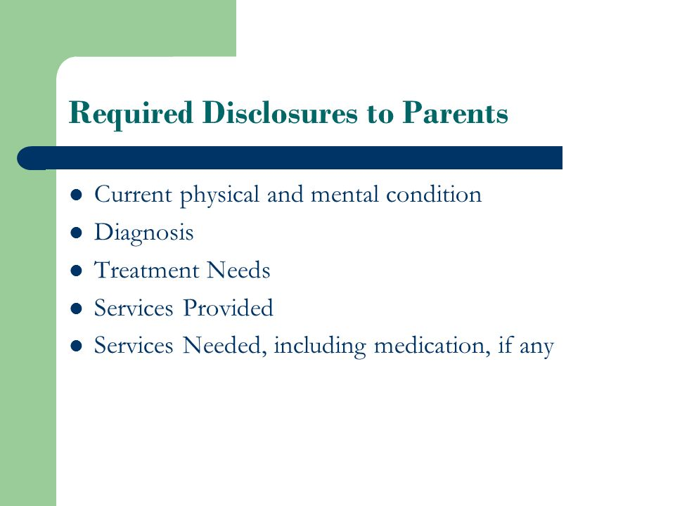 Required Disclosures to Parents Current physical and mental condition Diagnosis Treatment Needs Services Provided Services Needed, including medication, if any