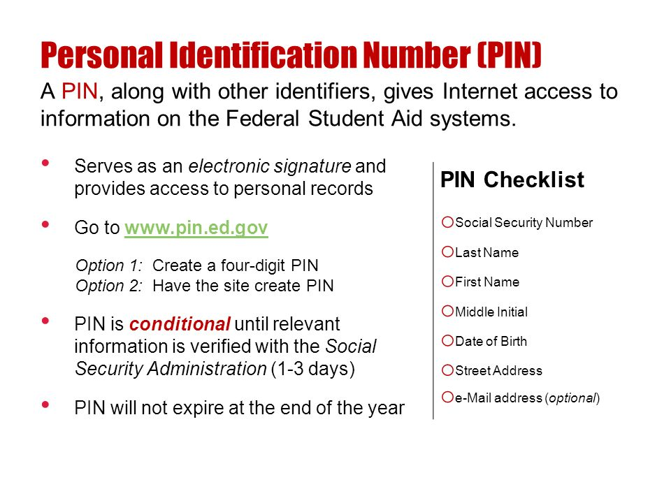Serves as an electronic signature and provides access to personal records Go to www.pin.ed.govwww.pin.ed.gov Option 1: Create a four-digit PIN Option 2: Have the site create PIN PIN is conditional until relevant information is verified with the Social Security Administration (1-3 days) PIN will not expire at the end of the year A PIN, along with other identifiers, gives Internet access to information on the Federal Student Aid systems.