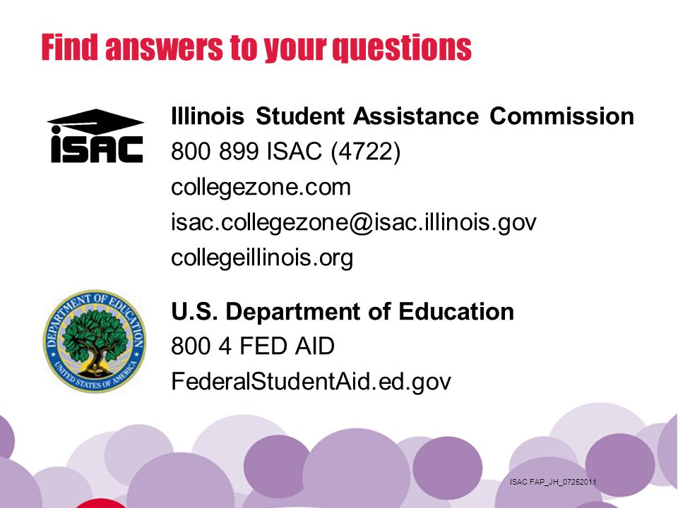 ISAC FAP_JH_07252011 Find answers to your questions Illinois Student Assistance Commission 800 899 ISAC (4722) collegezone.com isac.collegezone@isac.illinois.gov collegeillinois.org U.S.
