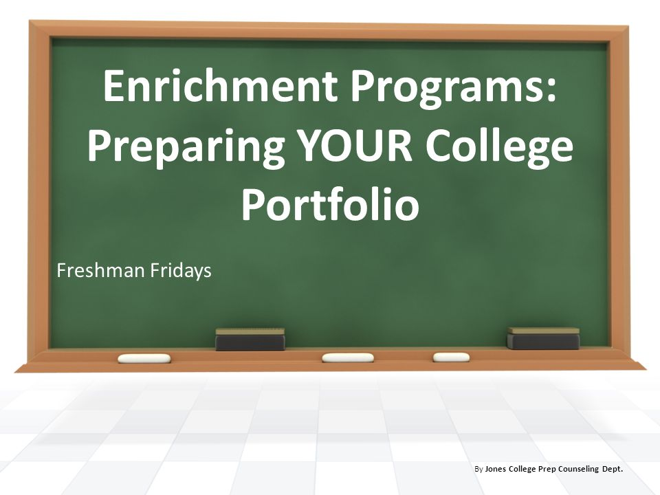 Enrichment Programs: Preparing YOUR College Portfolio Freshman Fridays By Jones College Prep Counseling Dept.