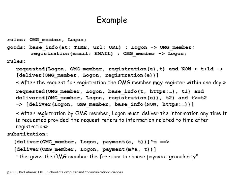©2003, Karl Aberer, EPFL, School of Computer and Communication Sciences Example roles: OMG_member, Logon; goods: base_info(at: TIME, url: URL) : Logon -> OMG_member; registration(email: EMAIL) : OMG_member -> Logon; rules: requested(Logon, OMG-member, registration(e),t) and NOW [deliver(OMG_member, Logon, registration(e))] « After the request for registration the OMG member may register within one day » requested(OMG_member, Logon, base_info(t, https:…), t1) and delivered(OMG_member, Logon, registration(e)), t2) and t>=t2 -> [deliver(Logon, OMG_member, base_info(NOW, https:…))] « After registration by OMG member, Logon must deliver the information any time it is requested provided the request refers to information related to time after registration» substitution: [deliver(OMG_member, Logon, payment(a, t))]^m ==> [deliver(OMG_member, Logon, payment(a, t))]^m ==> [deliver(OMG_member, Logon, payment(m*a, t))] [deliver(OMG_member, Logon, payment(m*a, t))] this gives the OMG member the freedom to choose payment granularity