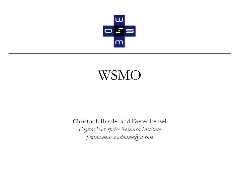 WSMO Christoph Bussler and Dieter Fensel Digital Enterprise Research Institute firstname.secondname@deri.ie