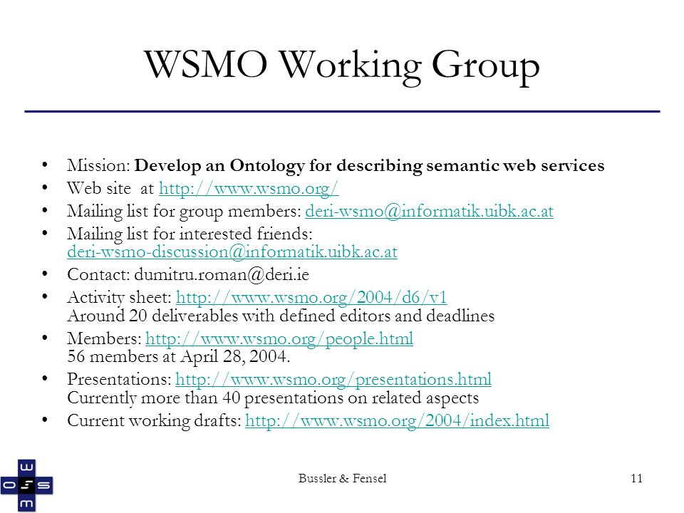 Bussler & Fensel11 WSMO Working Group Mission: Develop an Ontology for describing semantic web services Web site at   Mailing list for group members: Mailing list for interested friends:  Contact: Activity sheet:   Around 20 deliverables with defined editors and deadlineshttp://  Members:   56 members at April 28, Presentations:   Currently more than 40 presentations on related aspectshttp://  Current working drafts: