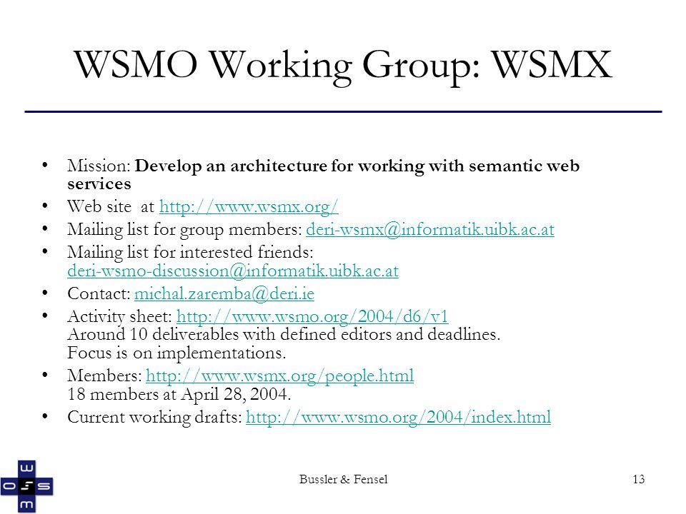Bussler & Fensel13 WSMO Working Group: WSMX Mission: Develop an architecture for working with semantic web services Web site at http://www.wsmx.org/http://www.wsmx.org/ Mailing list for group members: deri-wsmx@informatik.uibk.ac.atderi-wsmx@informatik.uibk.ac.at Mailing list for interested friends: deri-wsmo-discussion@informatik.uibk.ac.at deri-wsmo-discussion@informatik.uibk.ac.at Contact: michal.zaremba@deri.iemichal.zaremba@deri.ie Activity sheet: http://www.wsmo.org/2004/d6/v1 Around 10 deliverables with defined editors and deadlines.