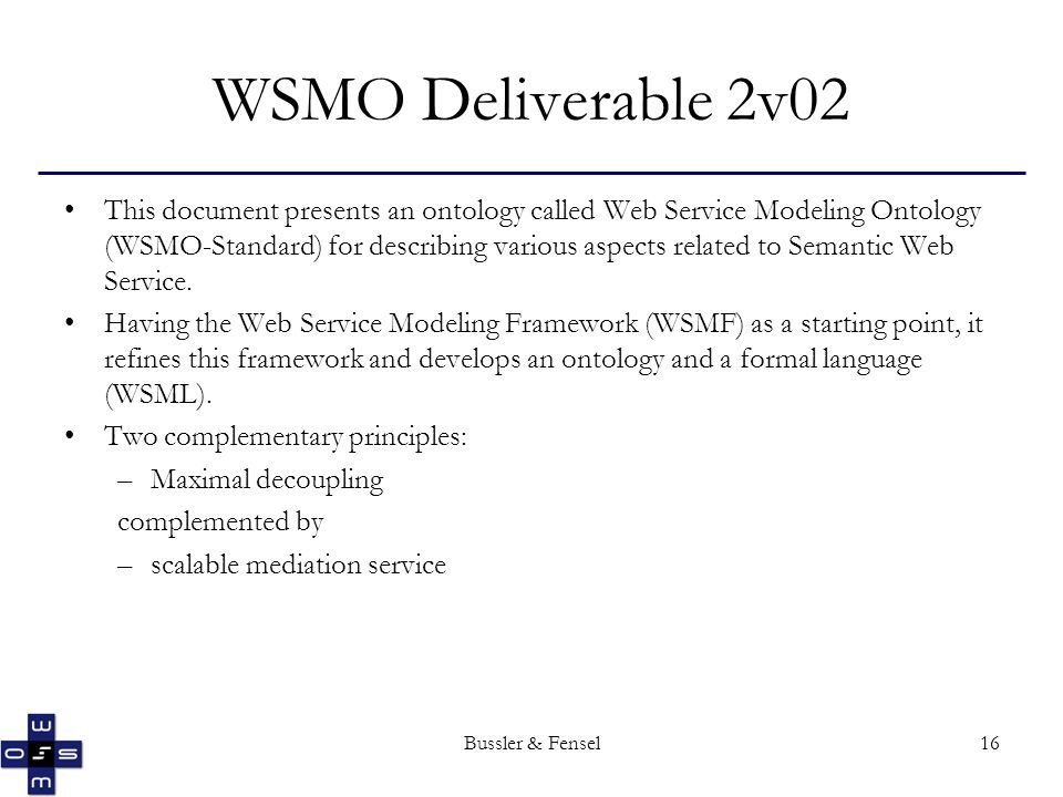 Bussler & Fensel16 This document presents an ontology called Web Service Modeling Ontology (WSMO-Standard) for describing various aspects related to Semantic Web Service.