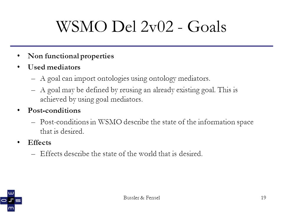 Bussler & Fensel19 WSMO Del 2v02 - Goals Non functional properties Used mediators –A goal can import ontologies using ontology mediators.