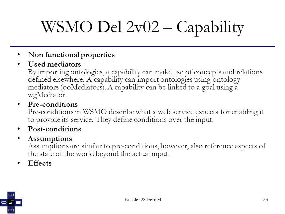 Bussler & Fensel23 WSMO Del 2v02 – Capability Non functional properties Used mediators By importing ontologies, a capability can make use of concepts