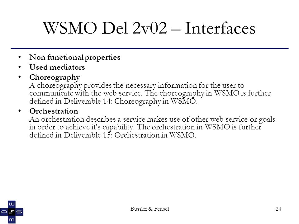 Bussler & Fensel24 WSMO Del 2v02 – Interfaces Non functional properties Used mediators Choreography A choreography provides the necessary information