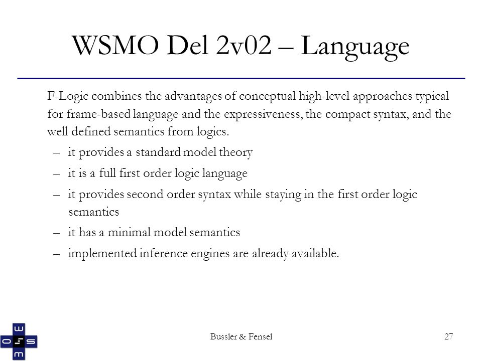 Bussler & Fensel27 WSMO Del 2v02 – Language F-Logic combines the advantages of conceptual high-level approaches typical for frame-based language and the expressiveness, the compact syntax, and the well defined semantics from logics.