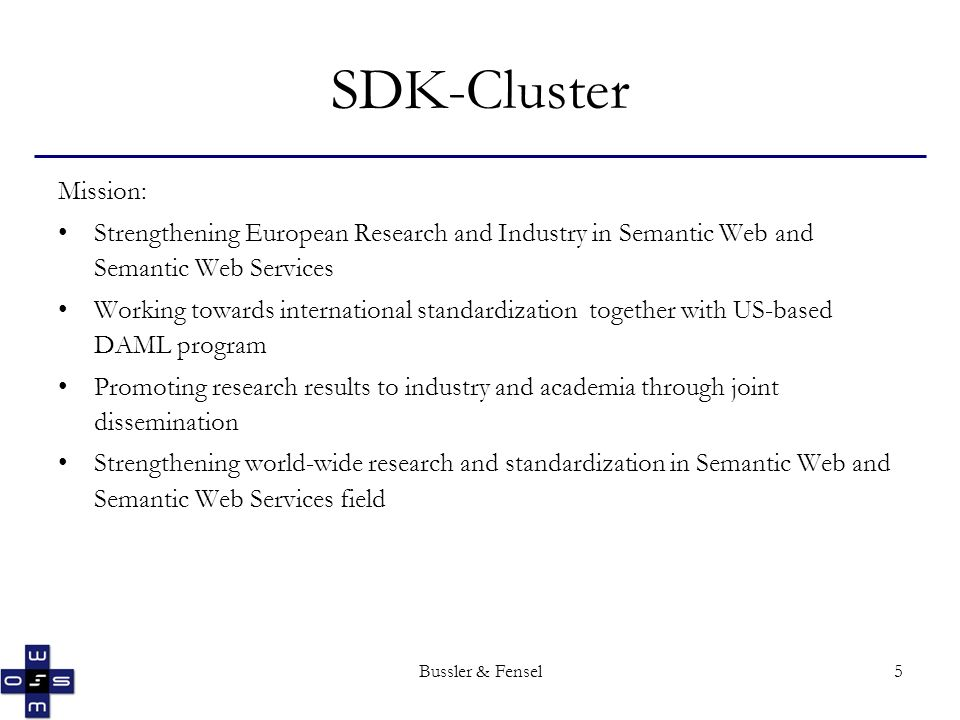Bussler & Fensel5 SDK-Cluster Mission: Strengthening European Research and Industry in Semantic Web and Semantic Web Services Working towards international standardization together with US-based DAML program Promoting research results to industry and academia through joint dissemination Strengthening world-wide research and standardization in Semantic Web and Semantic Web Services field