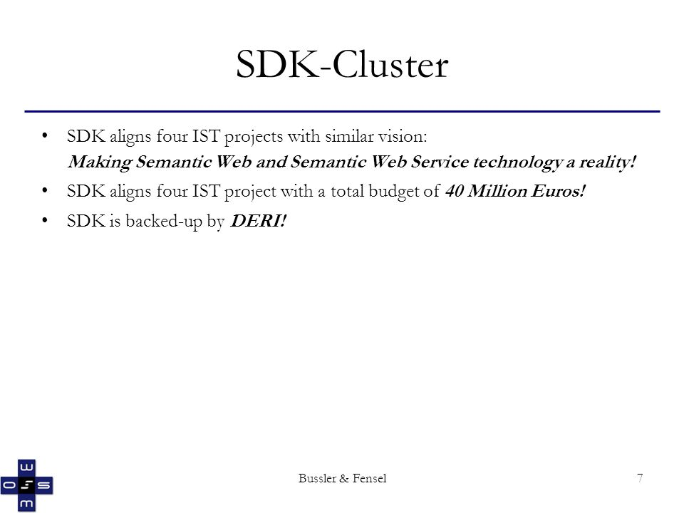 Bussler & Fensel7 SDK-Cluster SDK aligns four IST projects with similar vision: Making Semantic Web and Semantic Web Service technology a reality! SDK