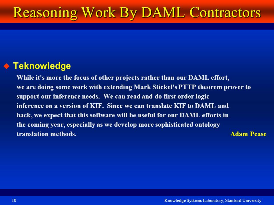 Knowledge Systems Laboratory, Stanford University10 Reasoning Work By DAML Contractors Teknowledge While it's more the focus of other projects rather