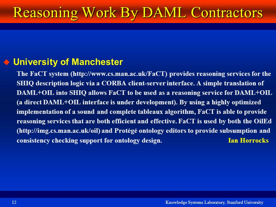 Knowledge Systems Laboratory, Stanford University12 Reasoning Work By DAML Contractors University of Manchester The FaCT system (http://www.cs.man.ac.