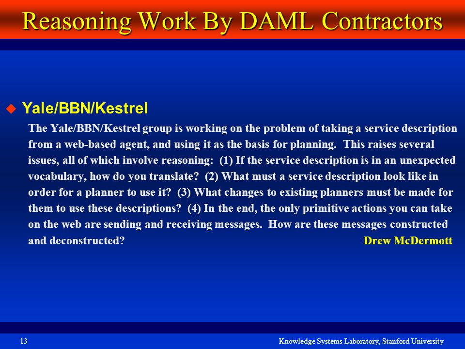 Knowledge Systems Laboratory, Stanford University13 Reasoning Work By DAML Contractors Yale/BBN/Kestrel The Yale/BBN/Kestrel group is working on the p