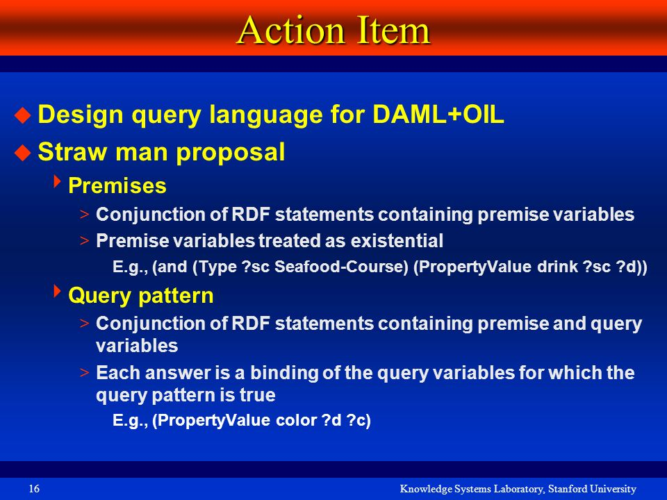 Knowledge Systems Laboratory, Stanford University16 Action Item Design query language for DAML+OIL Straw man proposal Premises >Conjunction of RDF sta