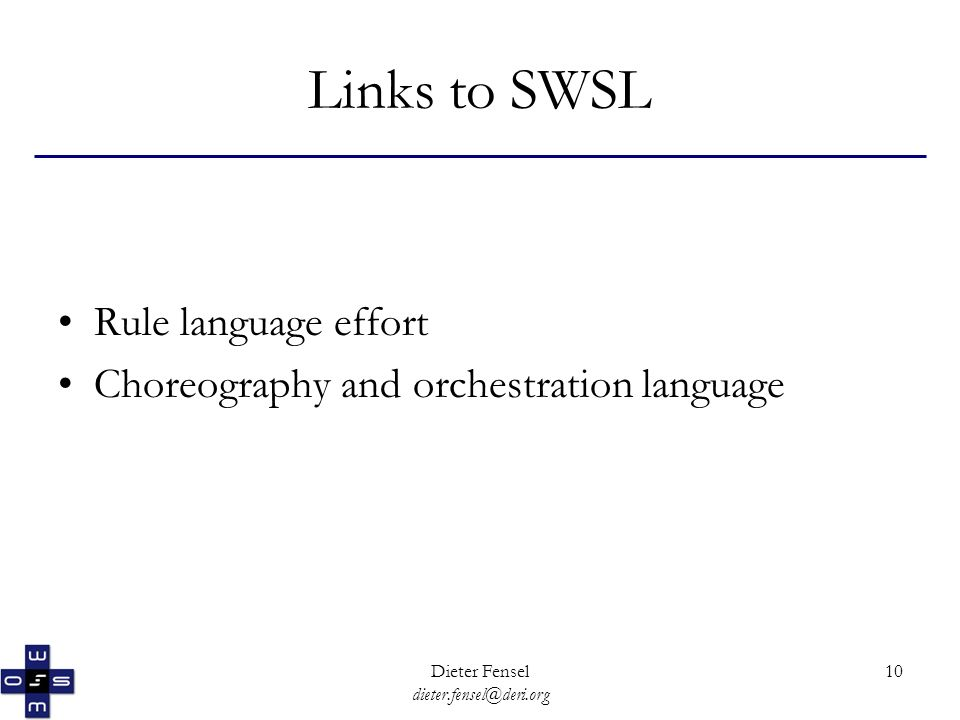 Dieter Fensel dieter.fensel@deri.org 10 Links to SWSL Rule language effort Choreography and orchestration language