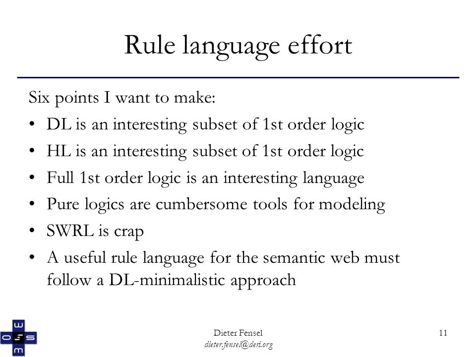 Dieter Fensel dieter.fensel@deri.org 11 Rule language effort Six points I want to make: DL is an interesting subset of 1st order logic HL is an interesting subset of 1st order logic Full 1st order logic is an interesting language Pure logics are cumbersome tools for modeling SWRL is crap A useful rule language for the semantic web must follow a DL-minimalistic approach