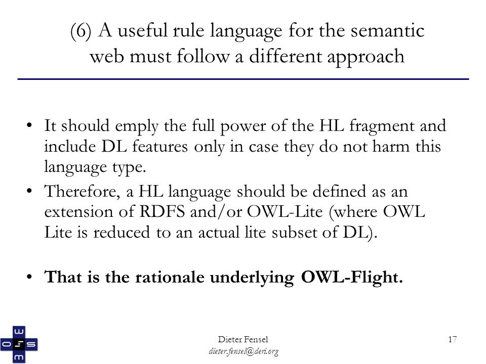 Dieter Fensel dieter.fensel@deri.org 17 (6) A useful rule language for the semantic web must follow a different approach It should emply the full power of the HL fragment and include DL features only in case they do not harm this language type.