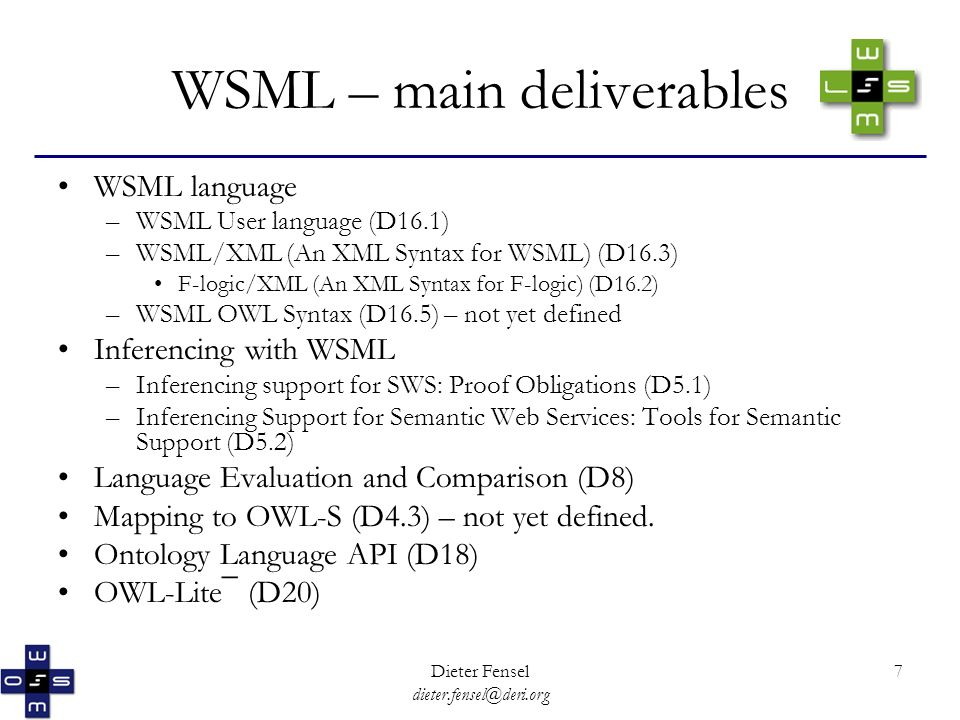Dieter Fensel dieter.fensel@deri.org 7 WSML – main deliverables WSML language –WSML User language (D16.1) –WSML/XML (An XML Syntax for WSML) (D16.3) F-logic/XML (An XML Syntax for F-logic) (D16.2) –WSML OWL Syntax (D16.5) – not yet defined Inferencing with WSML –Inferencing support for SWS: Proof Obligations (D5.1) –Inferencing Support for Semantic Web Services: Tools for Semantic Support (D5.2) Language Evaluation and Comparison (D8) Mapping to OWL-S (D4.3) – not yet defined.