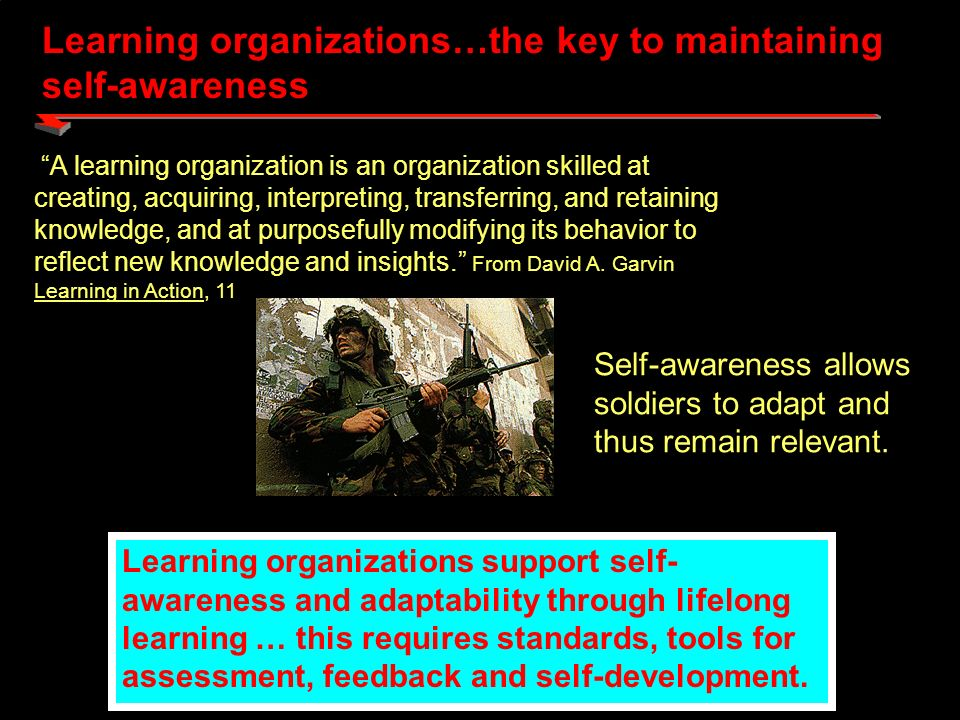Building Self-Aware, Adaptive Leaders Through Performance-Oriented Learning Knowledge Management Training Army Knowledge Architecture Combined Arms Operations Leader Development Learning Architecture Learning The What – Transform the Army into a Learning Organization The Assumption- Learning requires training and knowledge management interacting with each other The How – Through a total learning architecture that uses knowledge management to link traditional training, leader development, and operational commitments.