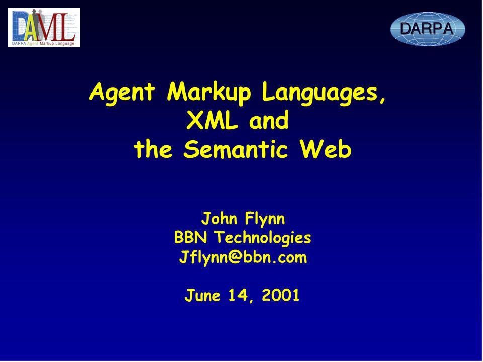 Agent Markup Languages, XML and the Semantic Web John Flynn BBN Technologies Jflynn@bbn.com June 14, 2001