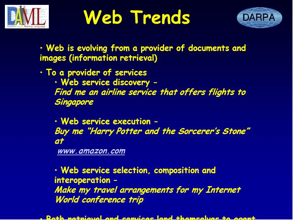 Web Trends Web is evolving from a provider of documents and images (information retrieval) To a provider of services Web service discovery - Find me an airline service that offers flights to Singapore Web service execution - Buy me Harry Potter and the Sorcerers Stone at www.amazon.com Web service selection, composition and interoperation - Make my travel arrangements for my Internet World conference trip Both retrieval and services lend themselves to agent technologies