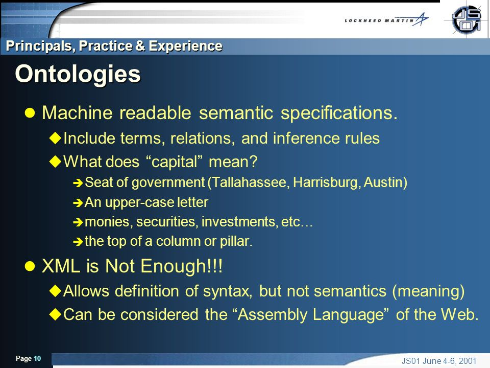 Principals, Practice & Experience Page 10 JS01 June 4-6, 2001 Ontologies l Machine readable semantic specifications.