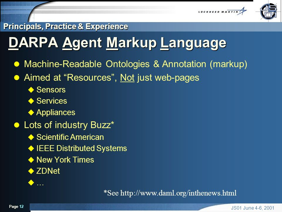 Principals, Practice & Experience Page 12 JS01 June 4-6, 2001 DARPA Agent Markup Language l Machine-Readable Ontologies & Annotation (markup) l Aimed at Resources, Not just web-pages u Sensors u Services u Appliances l Lots of industry Buzz* u Scientific American u IEEE Distributed Systems u New York Times u ZDNet u … *See