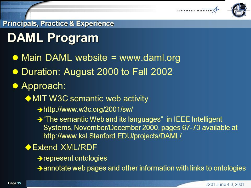 Principals, Practice & Experience Page 15 JS01 June 4-6, 2001 DAML Program l Main DAML website =   l Duration: August 2000 to Fall 2002 l Approach: u MIT W3C semantic web activity è   è The semantic Web and its languages in IEEE Intelligent Systems, November/December 2000, pages available at   u Extend XML/RDF è represent ontologies è annotate web pages and other information with links to ontologies