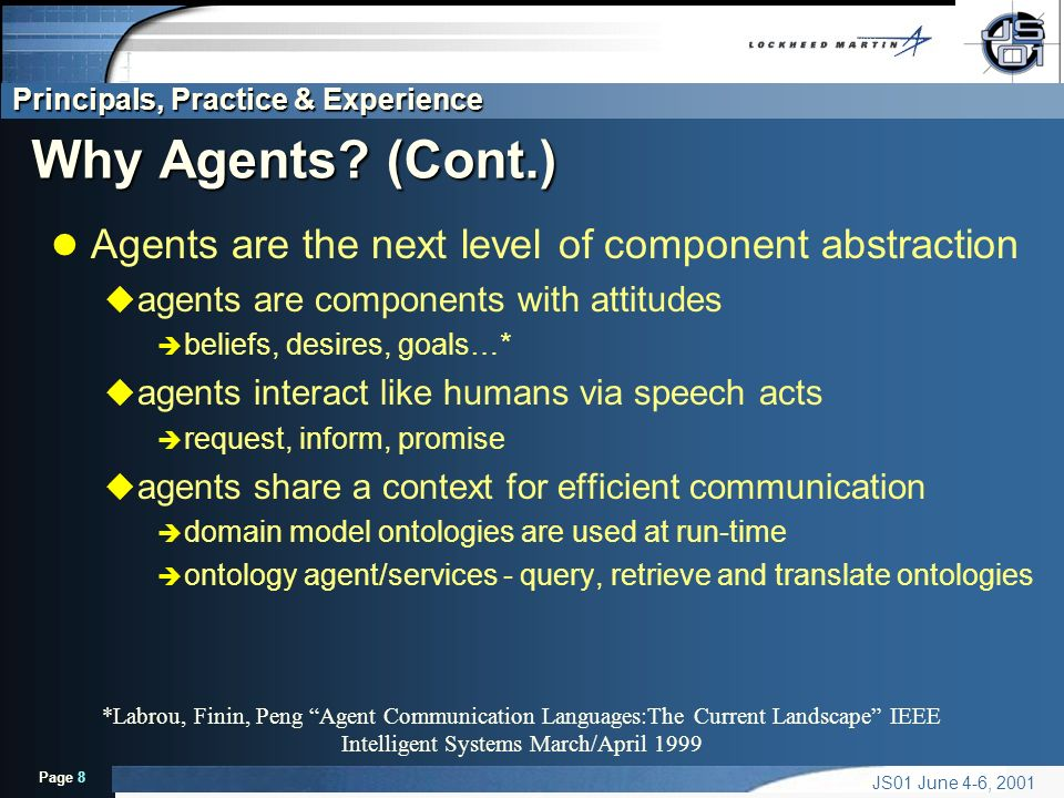 Principals, Practice & Experience Page 8 JS01 June 4-6, 2001 Why Agents? (Cont.) l Agents are the next level of component abstraction u agents are com