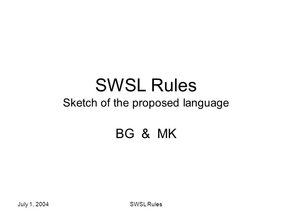 July 1, 2004SWSL Rules SWSL Rules Sketch of the proposed language BG & MK