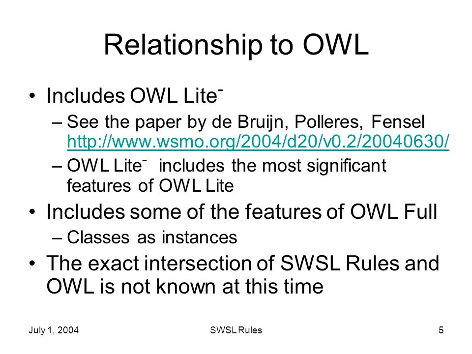 July 1, 2004SWSL Rules5 Relationship to OWL Includes OWL Lite - –See the paper by de Bruijn, Polleres, Fensel http://www.wsmo.org/2004/d20/v0.2/20040630/ http://www.wsmo.org/2004/d20/v0.2/20040630/ –OWL Lite - includes the most significant features of OWL Lite Includes some of the features of OWL Full –Classes as instances The exact intersection of SWSL Rules and OWL is not known at this time