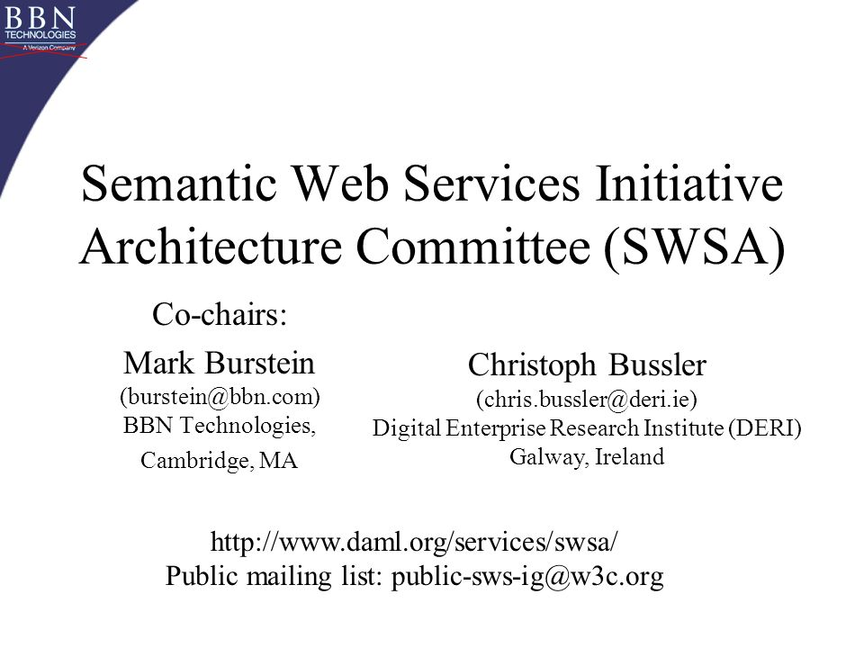 Semantic Web Services Initiative Architecture Committee (SWSA) Co-chairs: Mark Burstein (burstein@bbn.com) BBN Technologies, Cambridge, MA Christoph Bussler (chris.bussler@deri.ie) Digital Enterprise Research Institute (DERI) Galway, Ireland http://www.daml.org/services/swsa/ Public mailing list: public-sws-ig@w3c.org