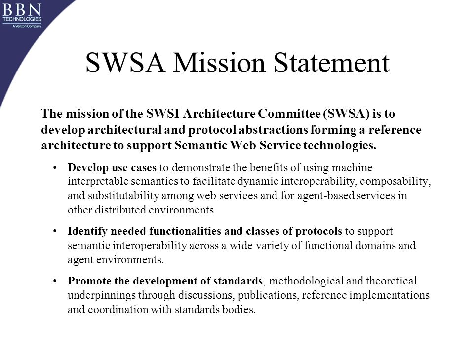SWSA Mission Statement The mission of the SWSI Architecture Committee (SWSA) is to develop architectural and protocol abstractions forming a reference architecture to support Semantic Web Service technologies.