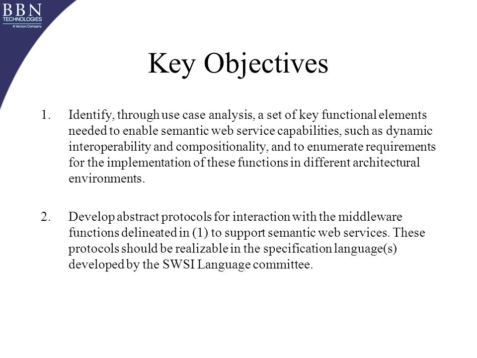 Key Objectives 1.Identify, through use case analysis, a set of key functional elements needed to enable semantic web service capabilities, such as dynamic interoperability and compositionality, and to enumerate requirements for the implementation of these functions in different architectural environments.