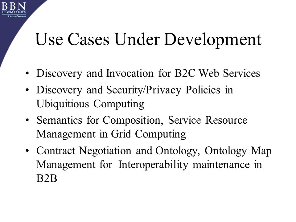 Use Cases Under Development Discovery and Invocation for B2C Web Services Discovery and Security/Privacy Policies in Ubiquitious Computing Semantics for Composition, Service Resource Management in Grid Computing Contract Negotiation and Ontology, Ontology Map Management for Interoperability maintenance in B2B