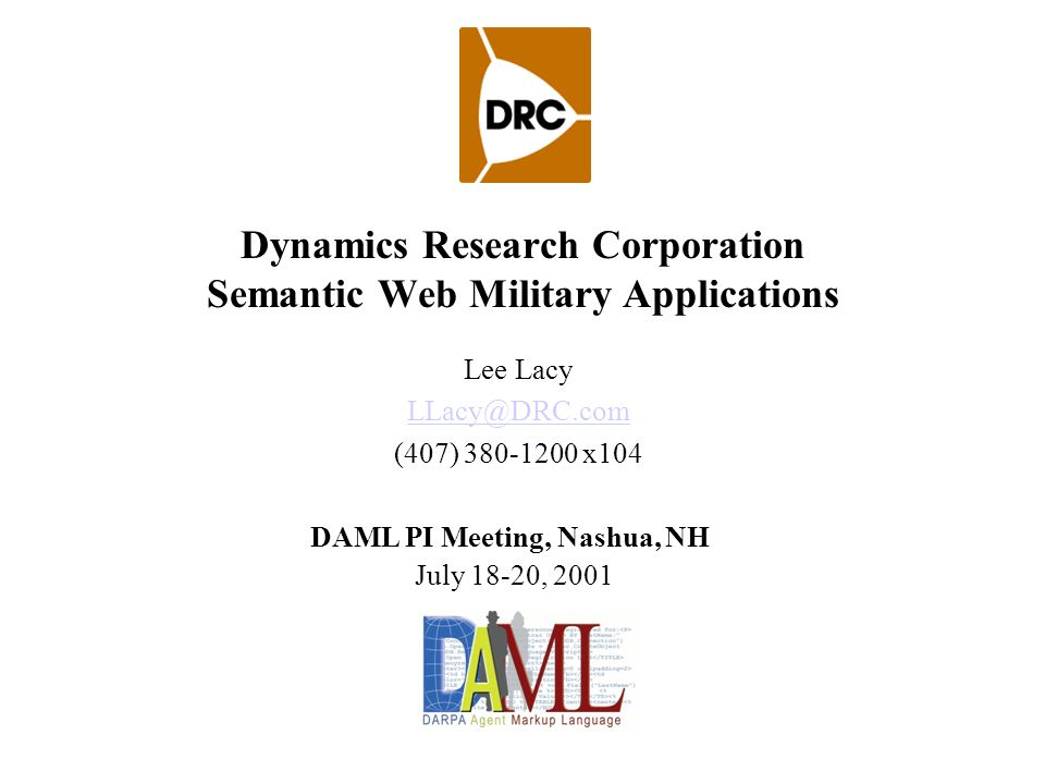 Dynamics Research Corporation Semantic Web Military Applications Lee Lacy (407) x104 DAML PI Meeting, Nashua, NH July 18-20, 2001