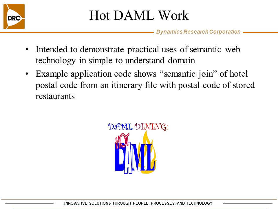 INNOVATIVE SOLUTIONS THROUGH PEOPLE, PROCESSES, AND TECHNOLOGY Dynamics Research Corporation Hot DAML Work DAML DINING: DAML DINING: Intended to demonstrate practical uses of semantic web technology in simple to understand domain Example application code shows semantic join of hotel postal code from an itinerary file with postal code of stored restaurants